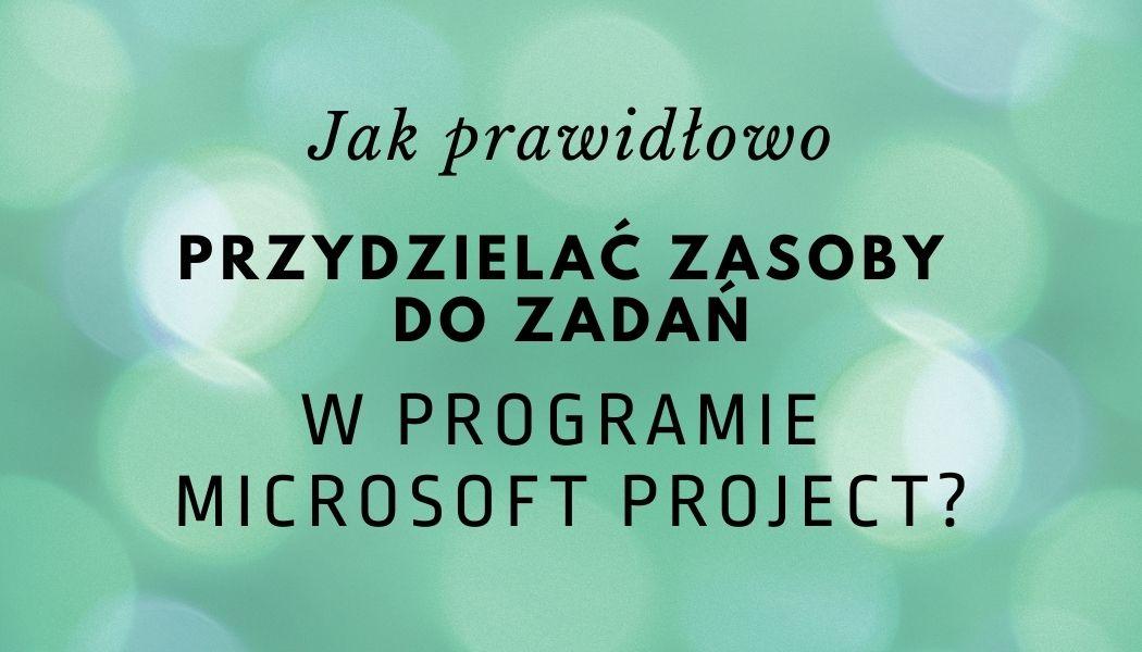 Jak prawidłowo przydzielać zasoby do zadań w programie Microsoft Project?